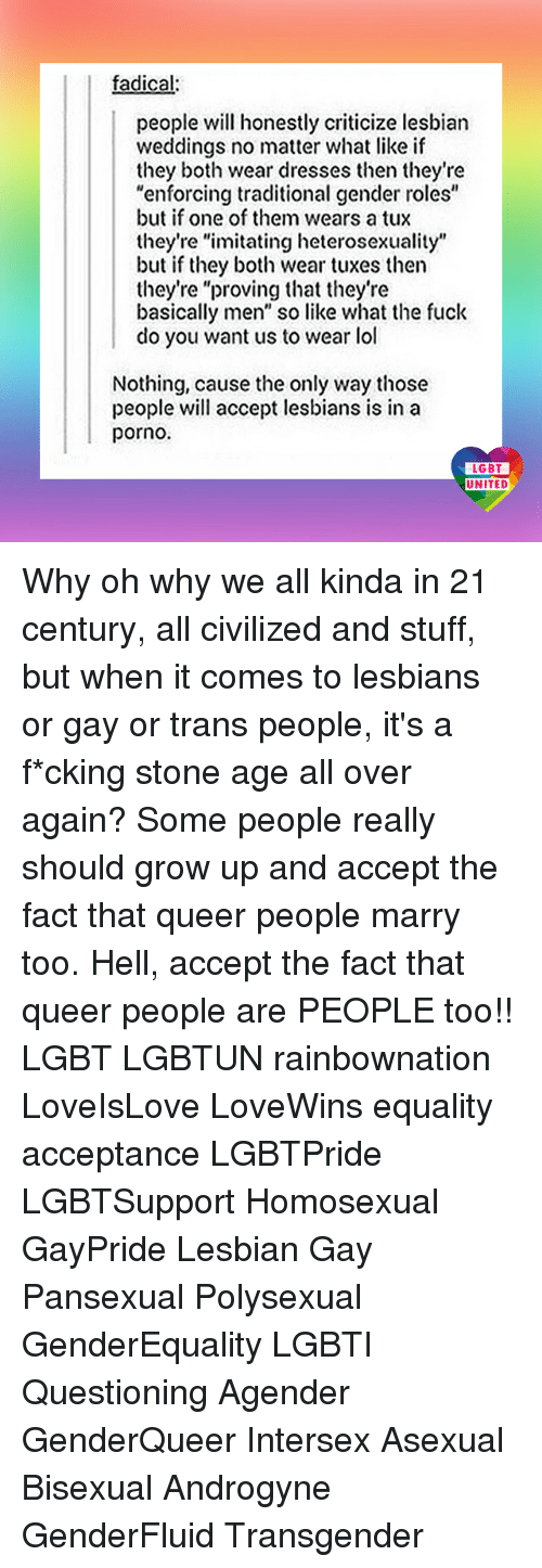 """heterosexuality: fadical:  people will honestly criticize lesbian  weddings no matter what like if  they both wear dresses then they're  """"enforcing traditional gender roles""""  but if one of them wears a tux  they're """"imitating heterosexuality""""  but if they both wear tuxes then  they're """"proving that they're  basically men"""" so like what the fuck  do you want us to wear lol  Nothing, cause the only way those  people will accept lesbians is in a  porno.  LGBT  UNITED Why oh why we all kinda in 21 century, all civilized and stuff, but when it comes to lesbians or gay or trans people, it's a f*cking stone age all over again? Some people really should grow up and accept the fact that queer people marry too. Hell, accept the fact that queer people are PEOPLE too!! LGBT LGBTUN rainbownation LoveIsLove LoveWins equality acceptance LGBTPride LGBTSupport Homosexual GayPride Lesbian Gay Pansexual Polysexual GenderEquality LGBTI Questioning Agender GenderQueer Intersex Asexual Bisexual Androgyne GenderFluid Transgender"""