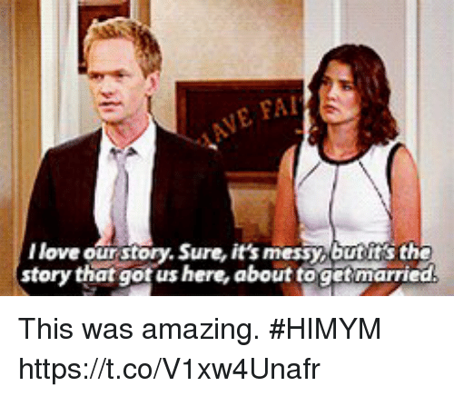 Memes, Amazing, and 🤖: FAI  llove our story. Sure, it's messy,butit's the  story that gotus here, about togetmarriec This was amazing. #HIMYM https://t.co/V1xw4Unafr