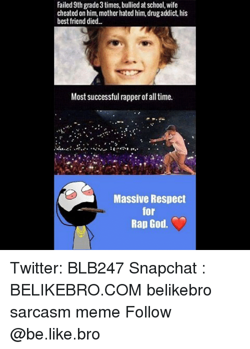 rapped: Failed 9th grade 3 times, bullied at school, wife  cheated on him, mother hated him, drugaddict, his  best friend died..  Most successful rapper of all time.  Massive Respect  for  Rap God. Twitter: BLB247 Snapchat : BELIKEBRO.COM belikebro sarcasm meme Follow @be.like.bro