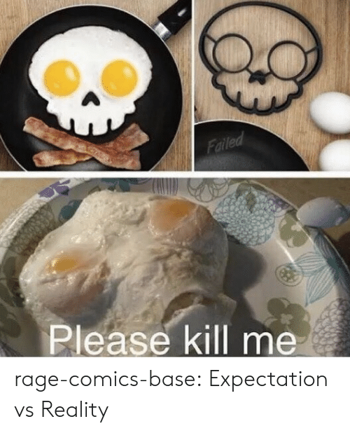 Expectation Vs: Failed  Please kill me rage-comics-base:  Expectation vs Reality