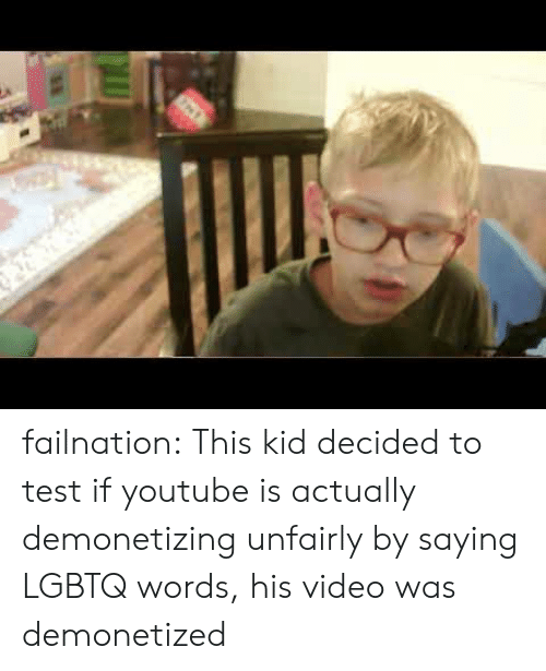 Tumblr, youtube.com, and Blog: failnation:  This kid decided to test if youtube is actually demonetizing unfairly by saying LGBTQ words, his video was demonetized