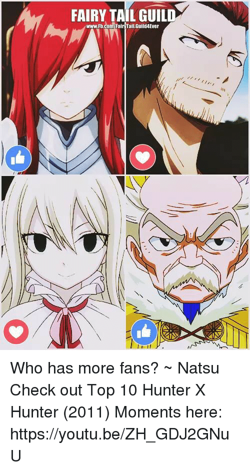 Memes, Youtu, and Fairy Tail: FAIRY TAIL GUILD  www.Fbcom Fair Tail,Guild4Ever Who has more fans?            ~ Natsu  Check out Top 10 Hunter X Hunter (2011) Moments here: ⋆↳https://youtu.be/ZH_GDJ2GNuU