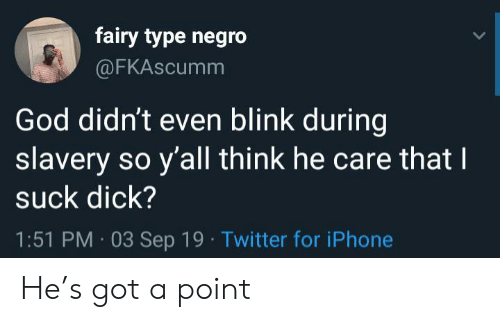blink: fairy type negro  @FKAscumm  God didn't even blink during  slavery so y'all think he care that I  suck dick?  1:51 PM 03 Sep 19 Twitter for iPhone He's got a point