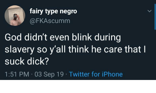 blink: fairy type negro  @FKASCUMM  God didn't even blink during  slavery so y'all think he care that  suck dick?  1:51 PM 03 Sep 19 Twitter for iPhone