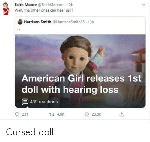 Other: Faith Moore @FaithKMoore - 12h  Wait, the other ones can hear us??  Harrison Smith @HarrisonSmith85 - 13h  American Girl releases 1st  doll with hearing loss  9 439 reactions  L7 4.8K  231  23.8K Cursed doll