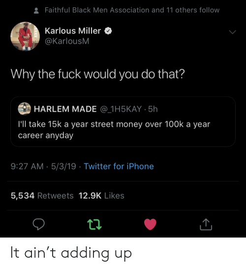 Faithful: Faithful Black Men Association and 11 others follow  Karlous Miller  @KarlousM  Why the fuck would you do that?  HARLEM MADE @_1H5KAY 5h  l'll take 15k a year street money over 100k a year  career anyday  9:27 AM 5/3/19 Twitter for iPhone  5,534 Retweets 12.9K Likes It ain't adding up