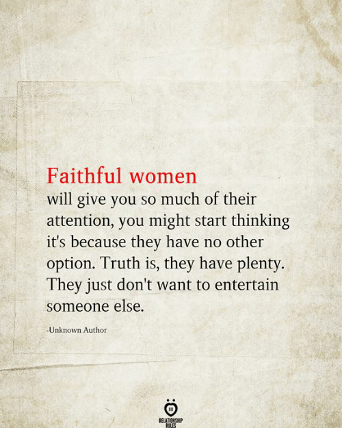 No Other: Faithful women  will give you so much of their  attention, you might start thinking  it's because they have no other  option. Truth is, they have plenty.  They just don't want to entertain  someone else.  Unknown Author  RELATIONSHIP  RULES