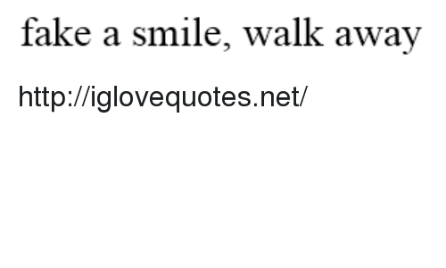 Fake, Http, and Smile: fake a smile, walk away http://iglovequotes.net/