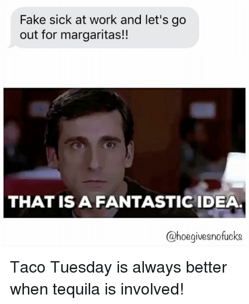 taco tuesday: Fake sick at work and let's go  out for margaritas!!  THAT IS A FANTASTIC IDEA  @hoegivesnofucks Taco Tuesday is always better when tequila is involved!