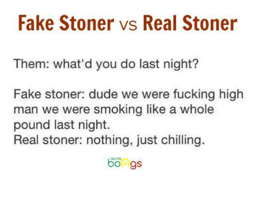were fucked: Fake Stoner vs Real Stoner  Them: what'd you do last night?  Fake stoner: dude we were fucking high  man we were smoking like a whole  pound last night  Real stoner: nothing, just chilling.  bongs