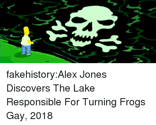 Tumblr, Alex Jones, and Blog: fakehistory:Alex Jones Discovers The Lake Responsible For Turning Frogs Gay, 2018
