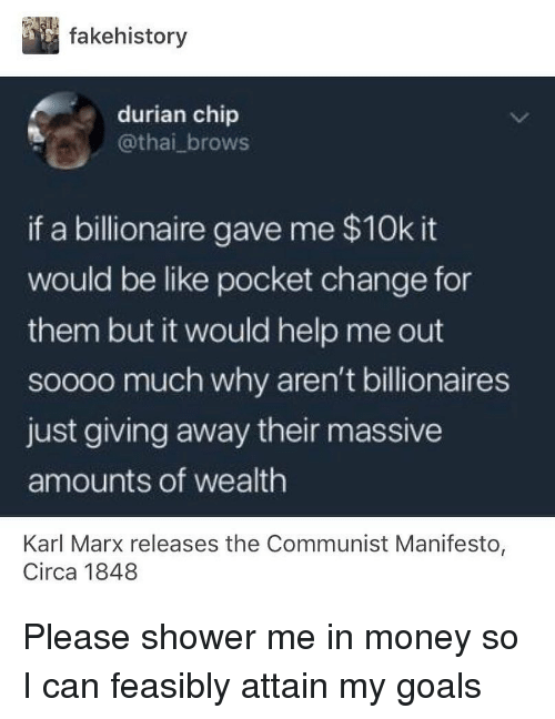 Be Like, Goals, and Memes: fakehistory  durian chip  @thai_brows  if a billionaire gave me $10k it  would be like pocket change for  them but it would help me out  soooo much why aren't billionaires  just giving away their massive  amounts of wealth  Karl Marx releases the Communist Manifesto,  Circa 1848 Please shower me in money so I can feasibly attain my goals