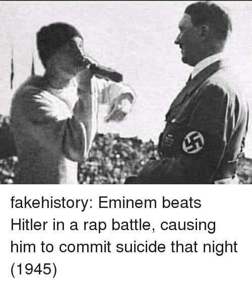 Rap battle: fakehistory:  Eminem beats Hitler in a rap battle, causing him to commit suicide that night (1945)