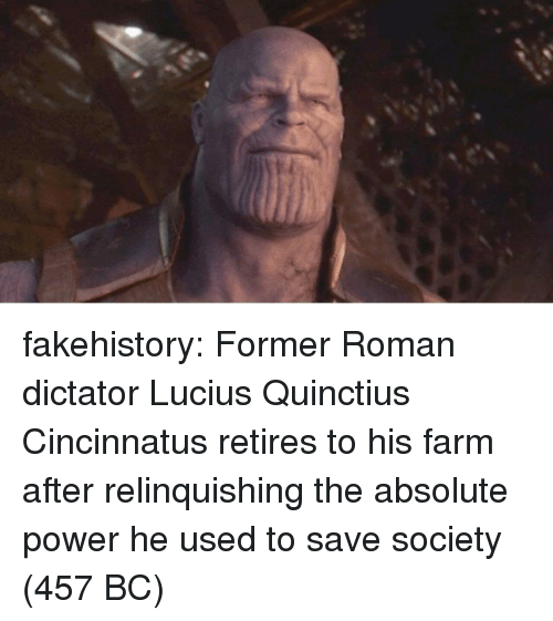 Tumblr, Blog, and Power: fakehistory:  Former Roman dictator Lucius Quinctius Cincinnatus retires to his farm after relinquishing the absolute power he used to save society (457 BC)