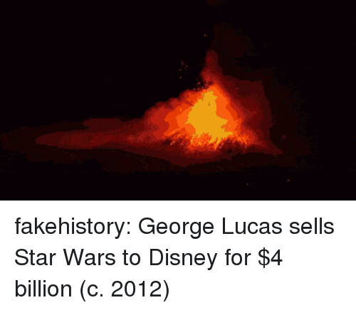 George Lucas: fakehistory:  George Lucas sells Star Wars to Disney for $4 billion (c. 2012)