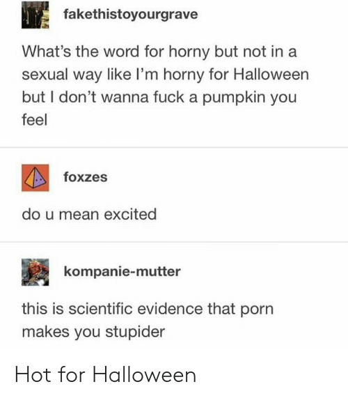 Halloween, Horny, and Fuck: fakethistoyourgrave  What's the word for horny but not ina  sexual way like I'm horny for Halloween  but I don't wanna fuck a pumpkin you  feel  foxzes  do u mean excited  kompanie-mutter  this is scientific evidence that porn  makes you stupider Hot for Halloween