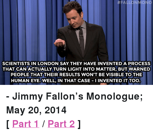 """Well In That Case:  #FAL ONMON  SCIENTISTS IN LONDON SAY THEY HAVE INVENTED A PROCESS  THAT CAN ACTUALLY TURN LIGHT INTO MATTER, BUT WARNED  PEOPLE THAT THEIR RESULTS WON'T BE VISIBLE TO THE  HUMANEYE.WELL, IN THAT CASE-I INVENTED IT TOO <p><strong>- Jimmy Fallon&rsquo;s Monologue; May 20, 2014</strong></p> <p><strong>[<a href=""""https://www.youtube.com/watch?v=kpsi-WsCUcU&amp;list=UU8-Th83bH_thdKZDJCrn88g&amp;index=3"""" target=""""_blank"""">Part 1</a>/<a href=""""https://www.youtube.com/watch?v=rGmg8j3UnUk&amp;index=4&amp;list=UU8-Th83bH_thdKZDJCrn88g"""" target=""""_blank"""">Part 2</a>]</strong></p>"""