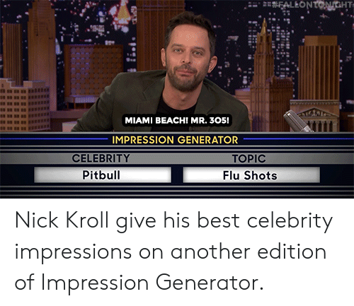 Pitbull, Beach, and Best: FALEONTONGHT  MIAMI BEACH! MR. 305!  IMPRESSION GENERATOR  CELEBRITY  TOPIC  Pitbull  Flu Shots Nick Kroll give his best celebrity impressions on another edition of Impression Generator.