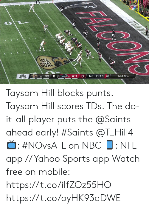 atl: FALGON  TEAN  1st &  GOAL  1st & Goal  1st 11:13 03  10  ATL  3-8  9-2 NO Taysom Hill blocks punts. Taysom Hill scores TDs.  The do-it-all player puts the @Saints ahead early! #Saints @T_Hill4  📺: #NOvsATL on NBC 📱: NFL app // Yahoo Sports app Watch free on mobile: https://t.co/iIfZOz55HO https://t.co/oyHK93aDWE