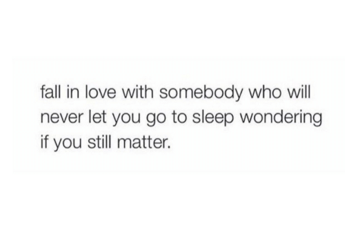 go to sleep: fall in love with somebody who will  never let you go to sleep wondering  if you still matter.