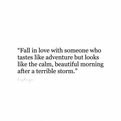 "storm: ""Fall in love with someone who  tastes like adventure but looks  like the calm, beautiful morning  after a terrible storm.""  bnghag"