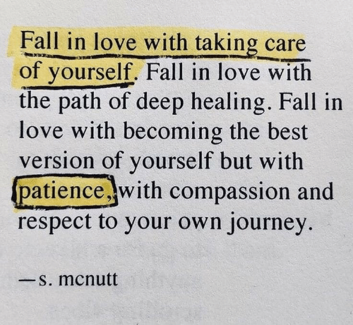 Compassion: Fall in love with taking care  of yourself. Fall in love with  the path of deep healing. Fall in  love with becoming the best  version of yourself but with  patience with compassion and  respect to your own journey  一s. mcnutt