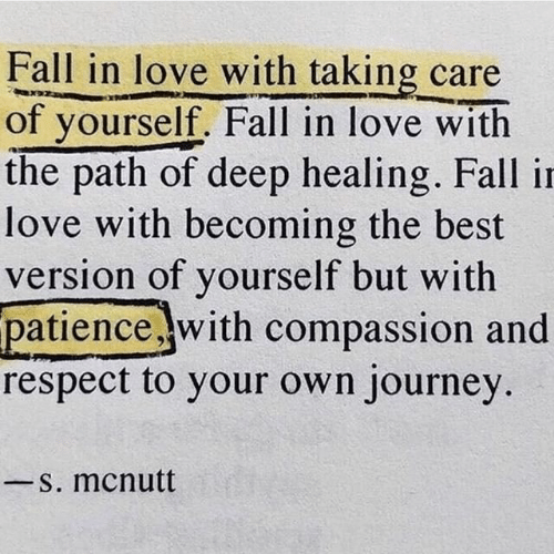 Compassion: Fall in love with taking care  of yourself. Fall in love with  the path of deep healing. Fall in  love with becoming the best  version of yourself but with  patience .with compassion and  respect to your own journey  S. mcnutt