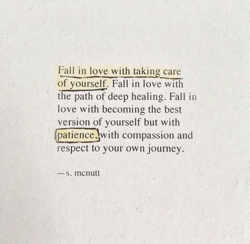 Compassion: Fall in love with taking care  of yourself. Fall in love with  the path of deep healing. Fall in  love with becoming the best  version of yourself but with  patience with compassion and  respect to your own journey  S. mcnutt