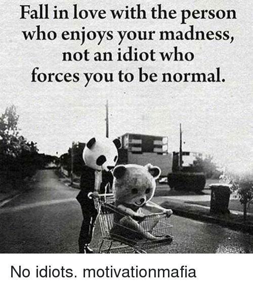 Idioticness: Fall in love with the person  who enjoys your madness  not an idiot who  forces you to be normal. No idiots. motivationmafia