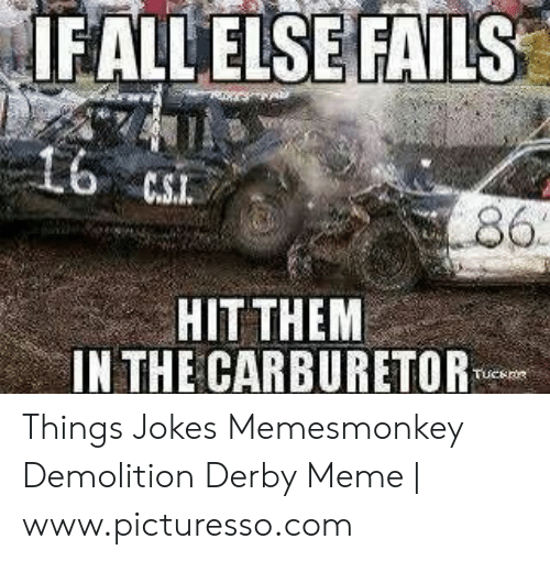 Memesmonkey: FALLELSE FAILS  86  HIT THEM  IN THE CARBURETOR Things Jokes Memesmonkey Demolition Derby Meme | www.picturesso.com