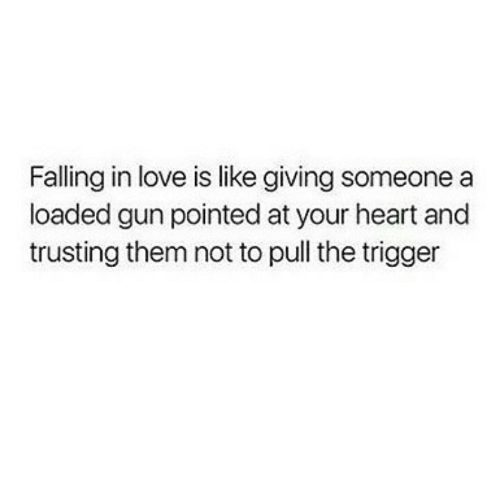 loaded: Falling in love is like giving someone a  loaded gun pointed at your heart and  trusting them not to pull the trigger