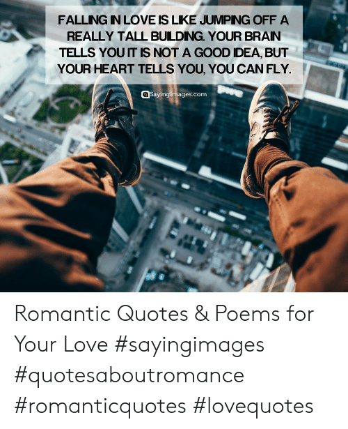 dea: FALLING IN LOVE IS LIKE JUMPNG OFF A  REALLY TALL BUILDING. YOUR BRAN  TELLS YOU IT IS NOT A GOOD DEA, BUT  YOUR HEART TELLS YOU, YOU CAN FLY  @Sayingimages.com Romantic Quotes & Poems for Your Love #sayingimages #quotesaboutromance #romanticquotes #lovequotes