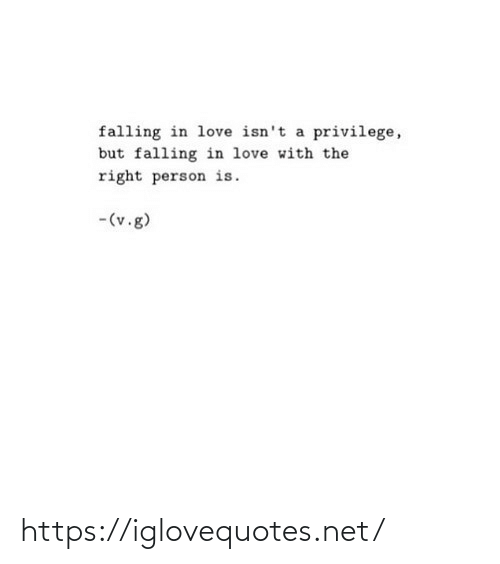 falling: falling in love isn't a privilege,  but falling in love with the  right person is.  -(v.g) https://iglovequotes.net/