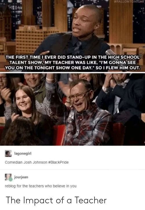 """comedian: FALLON T TGHT  THE FIRST TIME IEVER DID STAND-UP IN THE HIGH SCHOOL  TALENT SHOW,MY TEACHER WAS LIKE, """"I'M GONNA SEE  YOUON THE TONIGHT SHOW ONE DAY."""" SO I FLEW HIM OUT  lagonegirl  Comedian Josh Johnson #BlackPride  jourjean  reblog for the teachers who believe in you The Impact of a Teacher"""