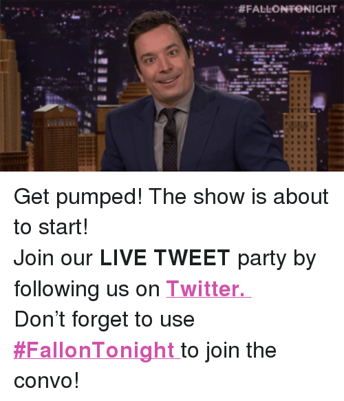 """Get Pumped: .. <p>Get pumped! The show is about to start!</p> <p>Join our <strong>LIVE TWEET</strong> party by following us on <a href=""""http://twitter.com/fallontonight"""" target=""""_blank""""><strong>Twitter.</strong></a></p> <p>Don&rsquo;t forget to use <a href=""""https://twitter.com/search?f=realtime&amp;q=%23FallonTonight&amp;src=typd"""" target=""""_blank""""><strong>#FallonTonight</strong> </a>to join the convo!</p>"""