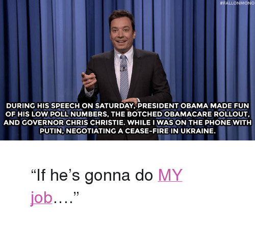 """Rollout:  #FALLONMONO  DURING HIS SPEECH ON SATURDAY, PRESIDENT OBAMA MADE FUN  OF HIS LOW POLL NUMBERS, THE BOTCHED OBAMACARE ROLLOUT,  AND GOVERNOR CHRIS CHRISTIE. WHILE I WAS ON THE PHONE WITH  PUTIN, NEGOTIATING A CEASE-FIRE IN UKRAINE. <blockquote> <p>&ldquo;If he&rsquo;s gonna do <a href=""""https://www.youtube.com/watch?v=79NAa7OfGLY&amp;list=UU8-Th83bH_thdKZDJCrn88g"""" target=""""_blank"""">MY job</a>&hellip;.&rdquo;</p> </blockquote>"""