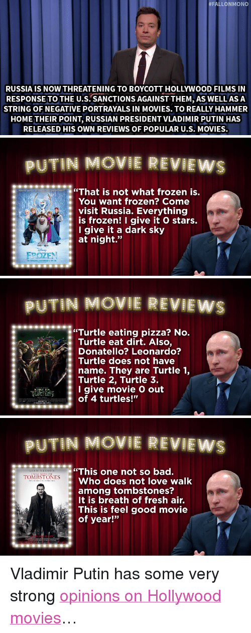 "Breath Of Fresh Air:  #FALLONMONO  RUSSIA IS NOW THREATENING TO BOYCOTT HOLLYWOOD FILMS IN  RESPONSE TO THE U.S. SANCTIONS AGAINST THEM, AS WELL ASA  STRING OF NEGATIVE PORTRAYALS IN MOVIES. TO REALLY HAMMER  HOME THEIR POINT, RUSSIAN PRESIDENT VLADIMIR PUTIN HAS  RELEASED HIS OWN REVIEWS OF POPULAR U.S. MOVIES.   UTIN MOVIE REVIEWS  ""That is not what frozen is.  You want frozen? Come  : visit Russia. Everything  is frozen! I give it O stars.  Igive it a dark sky  at night.""  FPOZEN   UTIN MOVIE REVILEW  ""Turtle eating pizza? No  Turtle eat dirt. Also,  Donatello? Leonardo?  Turtle does not have  name. They are Turtle 1,  Turtle 2, Turtle 3.  I give movie O out  of 4 turtles!""   PUTIN MOVIE REVIEWS  This one not so bad.  Who does not love walk  among tombstones?  It is breath of fresh air.  This is feel good movie  of year!""  LIAM NEESON  : ""IONİİSTONLs <p>Vladimir Putin has some very strong <a href=""https://www.youtube.com/watch?v=ZoomrKBShts&amp;index=5&amp;list=UU8-Th83bH_thdKZDJCrn88g"" target=""_blank"">opinions on Hollywood movies</a>&hellip;</p>"