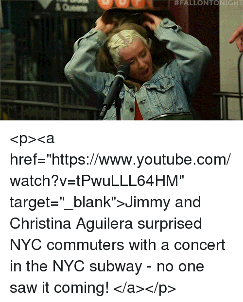 """aguilera:  #FALLONTO IGHT  &Queen <p><a href=""""https://www.youtube.com/watch?v=tPwuLLL64HM"""" target=""""_blank"""">Jimmy and Christina Aguilera surprised NYC commuters with a concert in the NYC subway - no one saw it coming!</a></p>"""