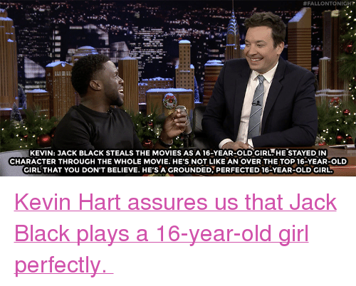 """Kevin Hart, Movies, and Target:  #FALLONTO NIGHT  KEVIN: JACK BLACK STEALS THE MOVIES AS A 16-YEAR-OLDGIRL.HE STAYED IN  CHARACTER THROUGH THE WHOLE MOVIE. HE'S NOT LIKE AN OVER THE TOP 16-YEAR-OLD  GIRL THAT YOU DON'T BELIEVE. HE'S A GROUNDED, PERFECTED 16-YEAR-OLD GIRL <p><a href=""""https://www.youtube.com/watch?v=-R1fL7rkIZY"""" target=""""_blank"""">Kevin Hart assures us that Jack Black plays a 16-year-old girl perfectly.</a></p>"""