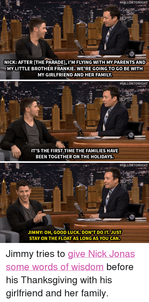 """im flying:  #FALLONTO NIGHT  NICK: AFTER [THE PARADE], IM FLYING WITH MY PARENTS AND  MY LITTLE BROTHER FRANKIE. WE'RE GOING TO GO BE WITH  MY GIRLFRIEND AND HER FAMILY.   #FALLONTONIGHT  IT'S THE FIRST TIME THE FAMILIES HAVE  BEEN TOGETHER ON THE HOLIDAYS.   #FALLONTONIGHT  JIMMY: OH, GOOD LUCK. DON'T DO IT. JUST  STAY ON THE FLOAT AS LONGAS YOU CAN <p>Jimmy tries to <a href=""""http://www.nbc.com/the-tonight-show/segments/76551"""" target=""""_blank"""">give Nick Jonas some words of wisdom</a> before his Thanksgiving with his girlfriend and her family.</p>"""