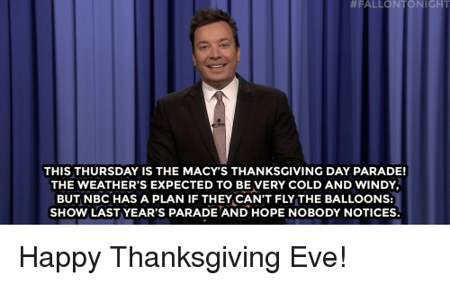 Ght:  #FALLONTON I GHT  THIS THURSDAY IS THE MACY'S THANKSGIVING DAY PARADE!  THE WEATHER'S EXPECTED TO BE VERY COLD AND WINDY  BUT NBC HAS A PLAN IF THEY CAN'T FLY THE BALLOONS:  SHOW LAST YEAR'S PARADE AND HOPE NOBODY NOTICES. Happy Thanksgiving Eve!