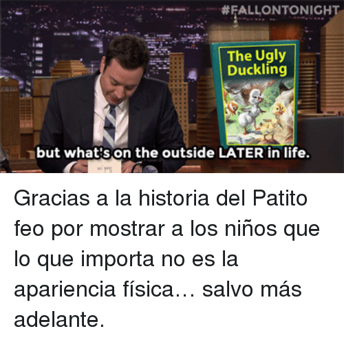 Fisica:  #FALLONTONIGH  The Ugly  Duckling  but what's on the outside LATER in life <p>Gracias a la historia del Patito feo por mostrar a los niños que lo que importa no es la apariencia física&hellip; salvo más adelante.</p>