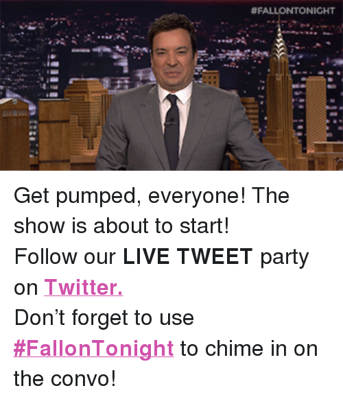 """Get Pumped: <p>Get pumped, everyone! The show is about to start!</p> <p>Follow our <strong>LIVE TWEET</strong> party on <a href=""""http://twitter.com/fallontonight"""" target=""""_blank""""><strong>Twitter.</strong></a></p> <p>Don&rsquo;t forget to use <a href=""""https://twitter.com/search?f=realtime&amp;q=%23FallonTonight&amp;src=typd"""" target=""""_blank""""><strong>#FallonTonight</strong></a> to chime in on the convo!</p>"""