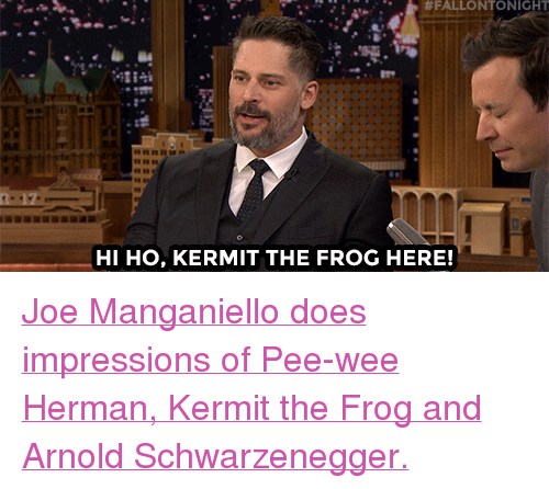 """Kermit the Frog:  #FALLONTONIGHT  0A  HI HO, KERMIT THE FROG HERE! <p><a href=""""https://www.youtube.com/watch?v=3wNJhdUEH2g"""" target=""""_blank"""">Joe Manganiello does impressions of Pee-wee Herman, Kermit the Frog and Arnold Schwarzenegger.</a><br/></p>"""
