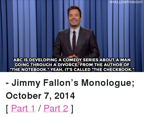 "nae nae:  #FALLONTONIGHT  ABC IS DEVELOPING A COMEDY SERIES ABOUT A MAN  GOING THROUGH ADIVORCE, FROM THE AUTHOR OF  ""THE NOTEBOOK."" YEAH, IT'S CALLED ""THE CHECKBOOK."" <p><b>- Jimmy Fallon's Monologue; October 7, 2014</b></p><p>[ <a href=""http://www.nbc.com/the-tonight-show/video/hillary-clintons-birthday-fundraiser-vladimir-putin-vs-bishop-desmond-tutu-monologue/2918370"" target=""_blank"">Part 1</a> / <a href=""http://www.nbc.com/the-tonight-show/video/pbs-celebrates-45th-anniversary-pee-wee-players-whip-and-nae-nae-monologue/2918371"" target=""_blank"">Part 2</a> ]</p>"