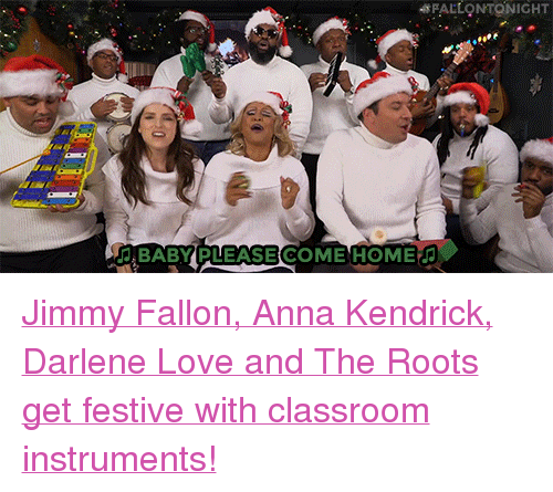 """anna kendrick: FALLONTONIGHT  BABY PLEASE COME HOME <p><a href=""""https://www.youtube.com/watch?v=KMTJrFPie6w"""" target=""""_blank"""">Jimmy Fallon, Anna Kendrick, Darlene Love and The Roots get festive with classroom instruments!</a></p>"""