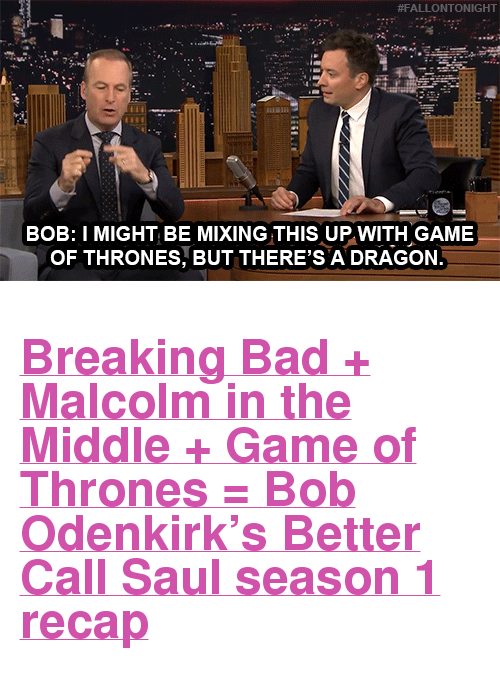 """Malcolm in the Middle:  #FALLONTONIGHT  BOB: I MIGHT BE MIXING THIS UP WITH GAME  OF THRONES, BUT THERE'S A DRAGON <h2><a href=""""https://www.youtube.com/watch?v=KAYLFZthKjg&amp;list=UU8-Th83bH_thdKZDJCrn88g&amp;index=1"""" target=""""_blank"""">Breaking Bad + Malcolm in the Middle + Game of Thrones = Bob Odenkirk's Better Call Saulseason 1 recap</a></h2>"""