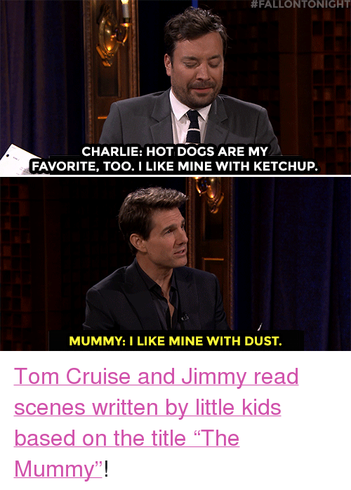 """the mummy:  #FALLONTONIGHT  CHARLIE: HOT DOGS ARE MY  FAVORITE, TOO.I LIKE MINE WITH KETCHUP.  MUMMY:I LIKE MINE WITH DUST. <p><a href=""""https://www.youtube.com/watch?v=92V2zro04wM&amp;t=121s"""" target=""""_blank"""">Tom Cruise and Jimmy read scenes written by little kids based on the title &ldquo;The Mummy&rdquo;</a>!<br/></p>"""