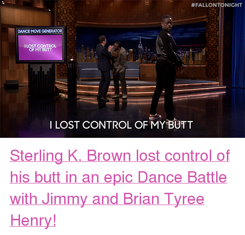"""tyree:  #FALLONTONIGHT  DANCE MOVE GENERATOR  ILOST CONTRO  OF MY BUTT  ILOST CONTROL OF MY BUTT <p><a href=""""https://www.youtube.com/watch?v=aytS2k67CVU"""" target=""""_blank"""">Sterling K. Brown lost control of his butt in an epic Dance Battle with Jimmy and Brian Tyree Henry!</a></p>"""
