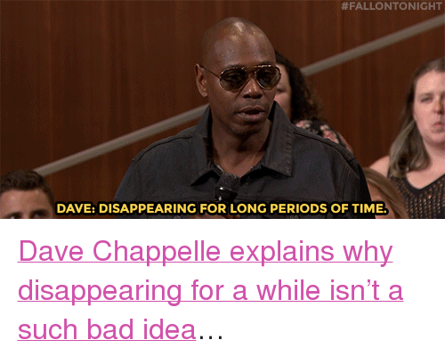 """Dave Chappelle:  #FALLONTONIGHT  DAVE: DISAPPEARING FOR LONG PERIODS OF TIME <p><a href=""""https://www.youtube.com/watch?v=UobUHDzFn9o"""" target=""""_blank"""">Dave Chappelle explains why disappearing for a while isn't a such bad idea</a>&hellip;</p>"""